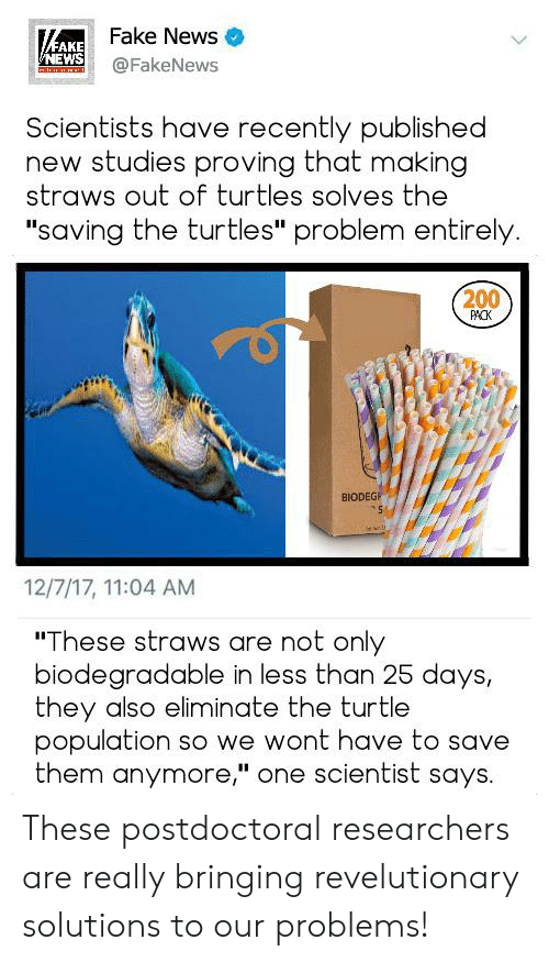 """Fake, News, and Reddit: KAKE  NEWS  Fake News  @FakeNews  Scientists have recently published  new studies proving that making  straws out of turtles solves the  """"saving the turtles"""" problem entirely.  200  PACK  BIODEGE  12/7/17, 11:04 AM  """"These straws are not only  biodegradable in less than 25 days,  they also eliminate the turtle  population so we wont have to save  them anymore,"""" one scientist says. These postdoctoral researchers are really bringing revelutionary solutions to our problems!"""