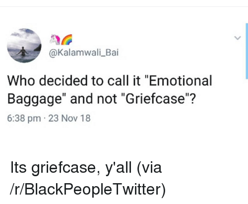 "Bai: @Kalamwali_Bai  Who decided to call it ""Emotional  Baggage"" and not ""Griefcase""?  6:38 pm 23 Nov 18 Its griefcase, y'all (via /r/BlackPeopleTwitter)"