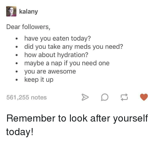 Hydration: kalany  Dear followers,  have you eaten today?  did you take any meds you need?  how about hydration?  maybe a nap if you need one  e you are awesome  keep it up  561,255 notes Remember to look after yourself today!