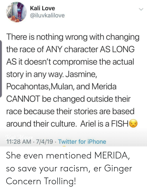 Trolling: Kali Love  @iluvkalilove  There is nothing wrong with changing  the race of ANY character AS LONG  AS it doesn't compromise the actual  story in any way. Jasmine,  Pocahontas,Mulan, and Merida  CANNOT be changed outside their  race because their stories are based  around their culture. Ariel is a FISH  Kaf TMaore  11:28 AM 7/4/19 Twitter for iPhone She even mentioned MERIDA, so save your racism, er Ginger Concern Trolling!