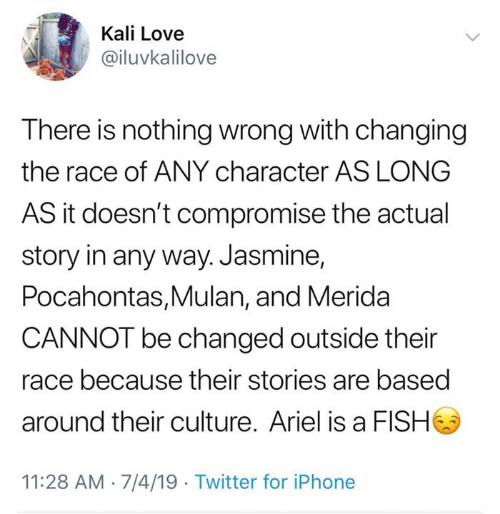 jasmine: Kali Love  @iluvkalilove  There is nothing wrong with changing  the race of ANY character AS LONG  AS it doesn't compromise the actual  story in any way. Jasmine,  Pocahontas,Mulan, and Merida  CANNOT be changed outside their  race because their stories are based  around their culture. Ariel is a FISH  11:28 AM 7/4/19 Twitter for iPhone