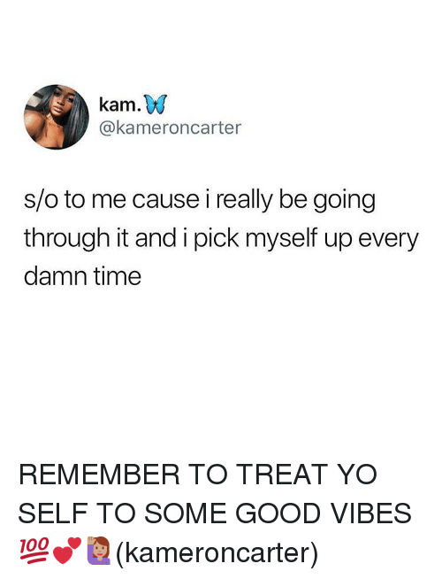 Memes, Yo, and Good: kam.W  @kameroncarter  s/o to me cause i really be going  through it and i pick myself up every  damn time REMEMBER TO TREAT YO SELF TO SOME GOOD VIBES 💯💕🙋🏽‍♀️(kameroncarter)