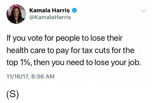 kamala harris: Kamala Harris  @KamalaHarris  If you vote for people to lose their  health care to pay for tax cuts for the  top 1%, then you need to lose your job.  11/16/17, 8:56 AM (S)