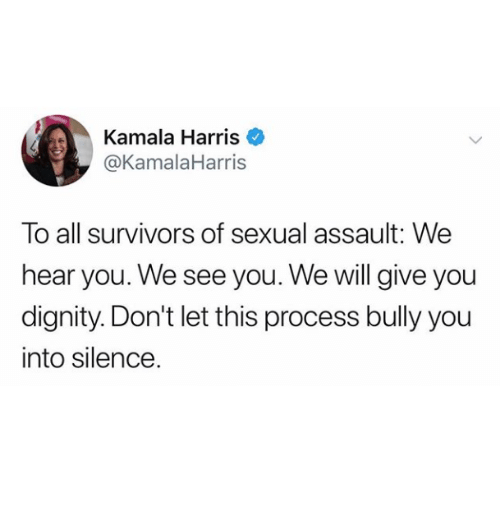 kamala: Kamala Harris  @KamalaHarris  To all survivors of sexual assault: We  hear you. We see you. We will give you  dignity. Don't let this process bully you  into silence