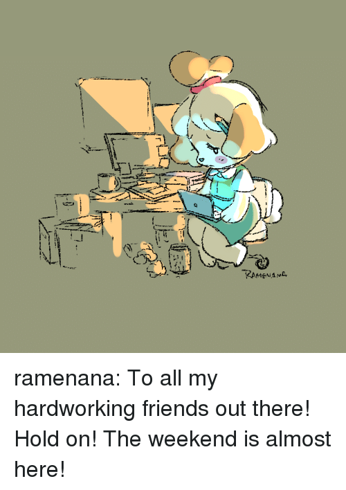 Friends, Target, and Tumblr: KAMENANL ramenana:  To all my hardworking friends out there! Hold on! The weekend is almost here!