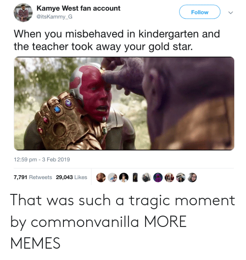 Gold Star: Kamye West fan account  @itsKammy_G  Follow  When you misbehaved in kindergarten and  the teacher took away your gold star.  12:59 pm -3 Feb 2019  7,791 Retweets 29,043 Likes That was such a tragic moment by commonvanilla MORE MEMES