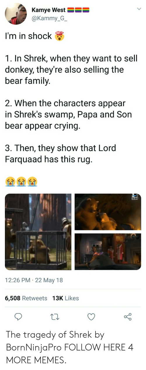 Shreks: Kamye West  @Kammy_G_  I'm in shock  1. In Shrek, when they want to sell  donkey, they're also selling the  bear family  2. When the characters appear  in Shrek's swamp, Papa and Son  bear appear crying  3. Then, they show that Lord  Farquaad has this rug.  LGDV  12:26 PM 22 May 18  6,508 Retweets 13K Likes The tragedy of Shrek by BornNinjaPro FOLLOW HERE 4 MORE MEMES.