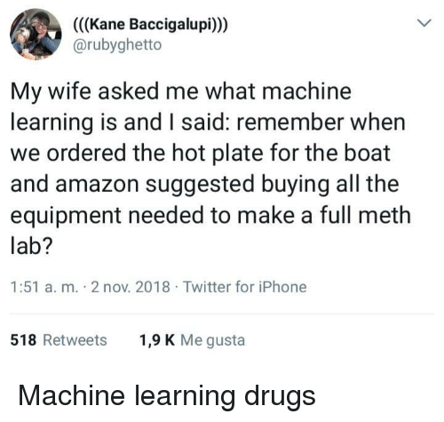 kane: (((Kane Baccigalupi)))  @rubyghetto  My wife asked me what machine  learning is and I said: remember when  we ordered the hot plate for the boat  and amazon suggested buying all the  equipment needed to make a full meth  lab?  1:51 a. m. 2 nov. 2018 Twitter for iPhone  518 Retweets  1,9 K Me gusta Machine learning drugs