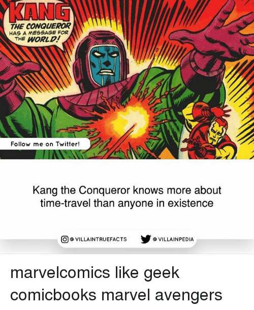 Geeked: KANG  THE CONQUEROR  HAS A MESSAGE FOR  THE WORLD  Follow me on Twitter!  Kang the Conqueror knows more about  time-travel than anyone in existence  步@VILLAINPE DIA  @VILLA INTRU EFACTS marvelcomics like geek comicbooks marvel avengers