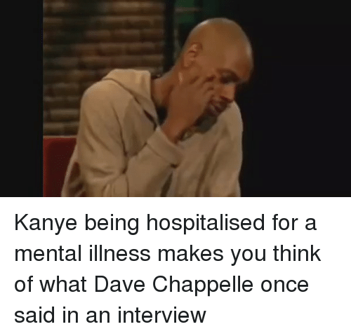 Dave Chappelle: Kanye being hospitalised for a mental illness makes you think of what Dave Chappelle once said in an interview