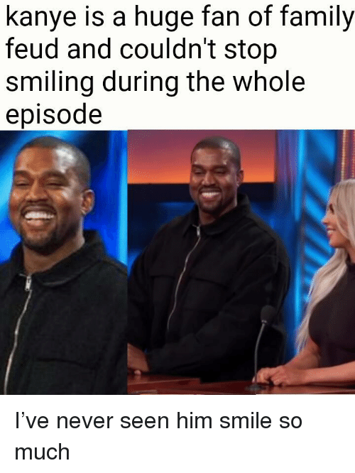 Family Feud: kanye is a huge fan of family  feud and couldn't stop  smiling during the whole  episode <p>I&rsquo;ve never seen him smile so much</p>