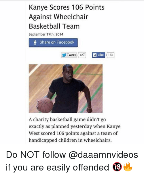 Basketball, Children, and Facebook: Kanye Scores 106 Points  Against Wheelchair  Basketball Team  September 17th, 2014  Share on Facebook  ゾTweet 1127  Like  16k  A charity basketball game didn't go  exactly as planned yesterday when Kanye  West scored 106 points against a team of  handicapped children in wheelchairs. Do NOT follow @daaamnvideos if you are easily offended 🔞🔥