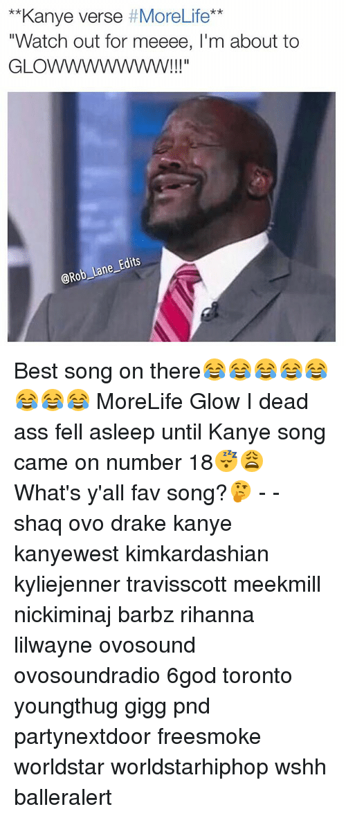 "Giggly: Kanye verse  More Life  ""Watch out for meeee, l'm about to  GLO  @Rob Lane Edits Best song on there😂😂😂😂😂😂😂😂 MoreLife Glow I dead ass fell asleep until Kanye song came on number 18😴😩 What's y'all fav song?🤔 - - shaq ovo drake kanye kanyewest kimkardashian kyliejenner travisscott meekmill nickiminaj barbz rihanna lilwayne ovosound ovosoundradio 6god toronto youngthug gigg pnd partynextdoor freesmoke worldstar worldstarhiphop wshh balleralert"