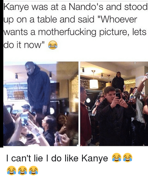 "I Cant Lie: Kanye was at a Nando's and stood  up on a table and said ""Whoever  wants a motherfucking picture, lets  do it now I can't lie I do like Kanye 😂😂😂😂😂"