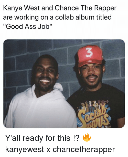 """Ready For This: Kanye West and Chance The Rapper  are working on a collab album titled  """"Good Ass Job""""  3 Y'all ready for this !? 🔥 kanyewest x chancetherapper"""