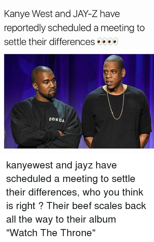 "Beef, Jay, and Jay Z: Kanye West and JAY-Z have  reportedly scheduled a meeting to  settle their differences kanyewest and jayz have scheduled a meeting to settle their differences, who you think is right ? Their beef scales back all the way to their album ""Watch The Throne"""