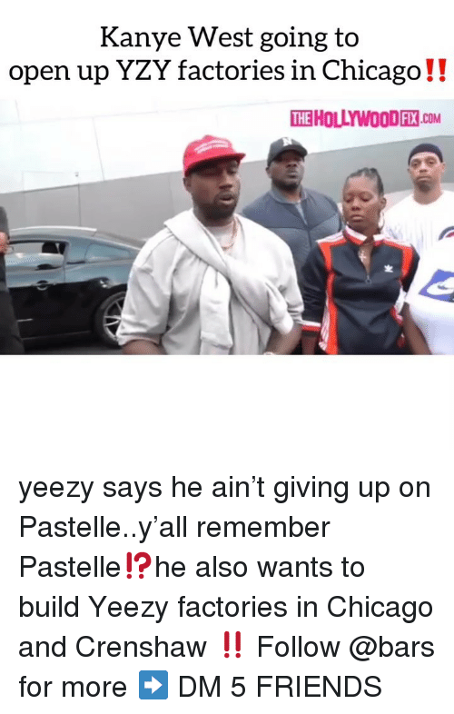 Chicago, Friends, and Kanye: Kanye West going to  open up YZY factories in Chicago!!  TEHOLLYWOODEN сом  2 yeezy says he ain't giving up on Pastelle..y'all remember Pastelle⁉️he also wants to build Yeezy factories in Chicago and Crenshaw ‼️ Follow @bars for more ➡️ DM 5 FRIENDS