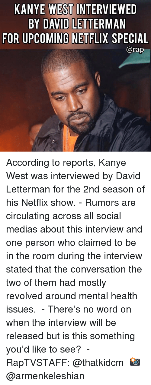 The Interview: KANYE WEST INTERVIEWED  BY DAVID LETTERMAN  FOR UPCOMING NETFLIX SPECIAL  @rap According to reports, Kanye West was interviewed by David Letterman for the 2nd season of his Netflix show. - Rumors are circulating across all social medias about this interview and one person who claimed to be in the room during the interview stated that the conversation the two of them had mostly revolved around mental health issues.  - There's no word on when the interview will be released but is this something you'd like to see?  - RapTVSTAFF: @thatkidcm 📸 @armenkeleshian