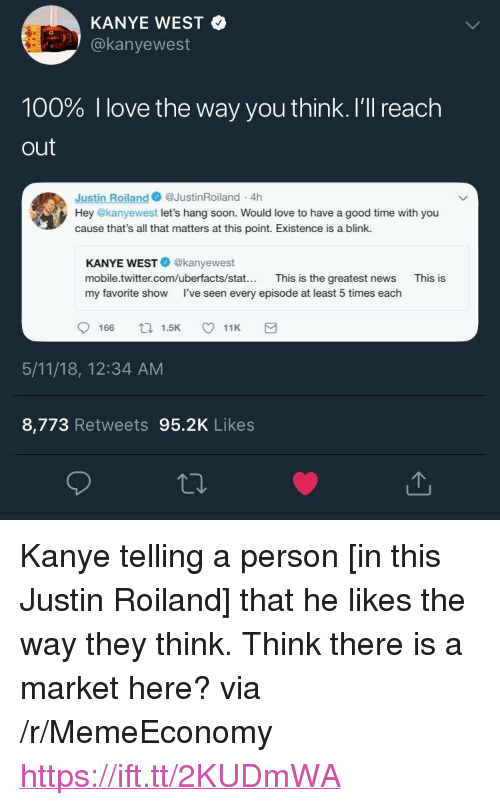 """Anaconda, Kanye, and Love: KANYE WEST  @kanyewest  100% I love the way you think. I'll reach  out  Justin Roiland@JustinRoiland 4h  Hey @kanyewest let's hang soon. Would love to have a good time with you  cause that's all that matters at this point. Existence is a blink.  KANYE WEST@kanyewest  mobile.twitter.com/uberfacts/stat... This is the greatest news  my favorite show I've seen every episode at least 5 times each  This is  166 1.511K  5/11/18, 12:34 AM  8,773 Retweets 95.2K Likes <p>Kanye telling a person [in this Justin Roiland] that he likes the way they think. Think there is a market here? via /r/MemeEconomy <a href=""""https://ift.tt/2KUDmWA"""">https://ift.tt/2KUDmWA</a></p>"""