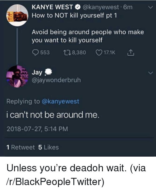 Blackpeopletwitter, Jay, and Kanye: KANYE WEST @kanyewest 6m v  How to NOT kill yourself pt 1  Avoid being around people who make  you want to kill yourself  9553 t08,380 17.1K 1  Jay  @jaywonderbruh  Replying to @kanyewest  i can't not be around me.  2018-07-27, 5:14 PM  1 Retweet 5 Likes Unless you're deadoh wait. (via /r/BlackPeopleTwitter)
