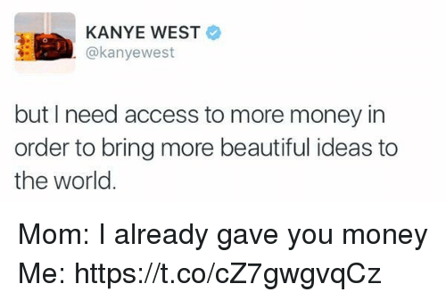 beautifull: KANYE WEST  @kanyewest  but I need access to more money in  order to bring more beautiful ideas to  the world Mom: I already gave you money Me: https://t.co/cZ7gwgvqCz