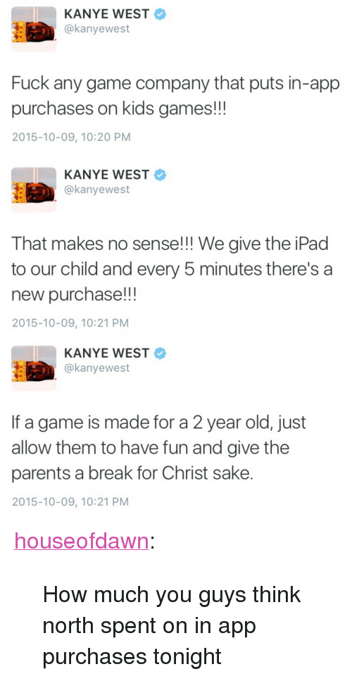 "Game Company: KANYE WEST  @kanyewest  Fuck any game company that puts in-app  purchases on kids games!!  2015-10-09, 10:20 PM   KANYE WEST  @kanyewest  That makes no sense!! We give the iPad  to our child and every 5 minutes there's a  new purchase!!  2015-10-09, 10:21 PM   KANYE WEST  @kanyewest  If a game is made for a 2 year old, just  allow them to have fun and give the  parents a break for Christ sake.  2015-10-09, 10:21 PM <p><a class=""tumblr_blog"" href=""http://houseofdawn.tumblr.com/post/130851691214"" target=""_blank"">houseofdawn</a>:</p> <blockquote> <p>How much you guys think north spent on in app purchases tonight</p> </blockquote>"