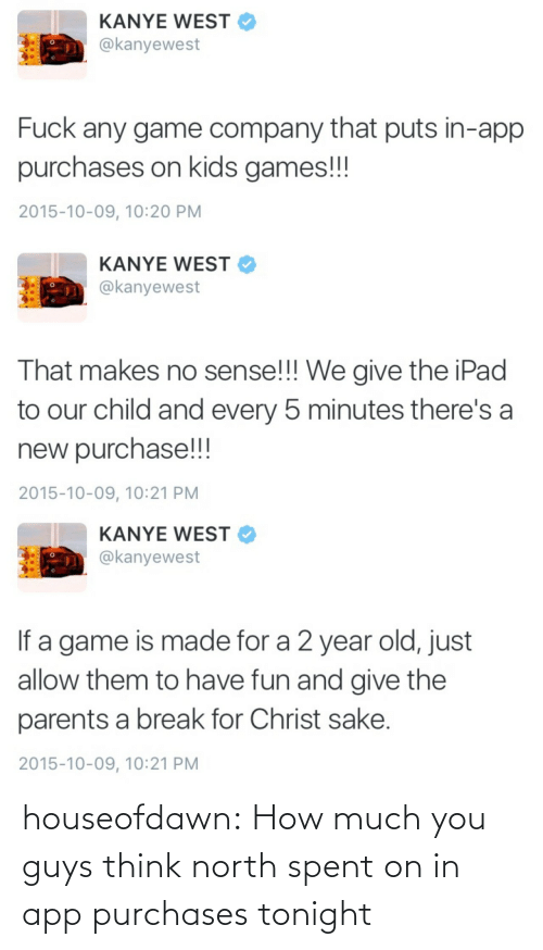 Game Company: KANYE WEST  @kanyewest  Fuck any game company that puts in-app  purchases on kids games!!!  2015-10-09, 10:20 PM   KANYE WEST  @kanyewest  That makes no sense!!! We give the iPad  to our child and every 5 minutes there's a  new purchase!!!  2015-10-09, 10:21 PM   KANYE WEST  @kanyewest  If a game is made for a 2 year old, just  allow them to have fun and give the  parents a break for Christ sake.  2015-10-09, 10:21 PM houseofdawn:  How much you guys think north spent on in app purchases tonight