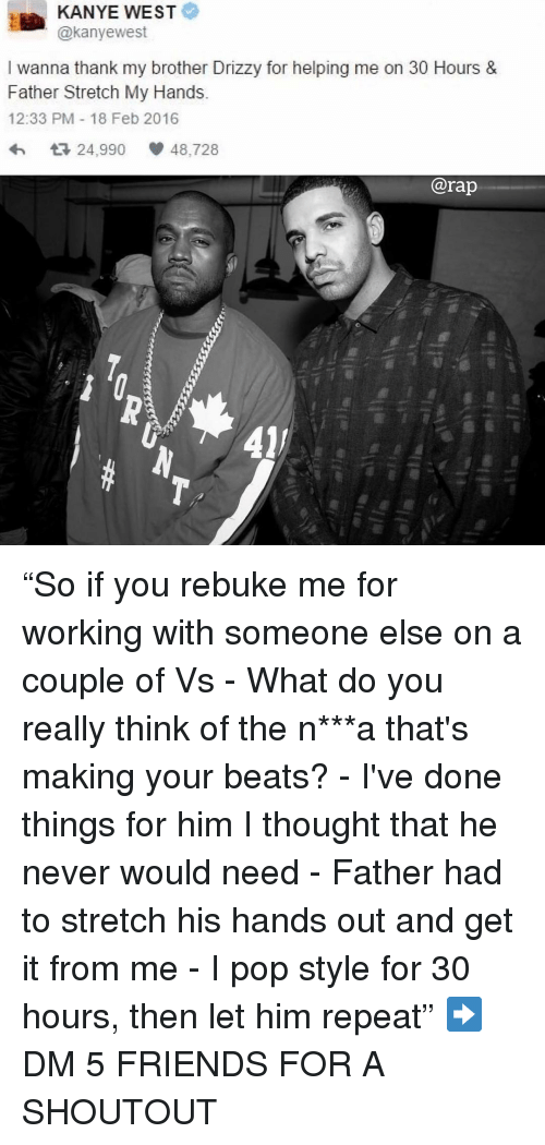 """Drizzy: KANYE WEST  @kanyewest  I wanna thank my brother Drizzy for helping me on 30 Hours &  Father Stretch My Hands.  12:33 PM 18 Feb 2016  わ ロ24,990 48,728  @rap  41 """"So if you rebuke me for working with someone else on a couple of Vs - What do you really think of the n***a that's making your beats? - I've done things for him I thought that he never would need - Father had to stretch his hands out and get it from me - I pop style for 30 hours, then let him repeat"""" ➡️ DM 5 FRIENDS FOR A SHOUTOUT"""