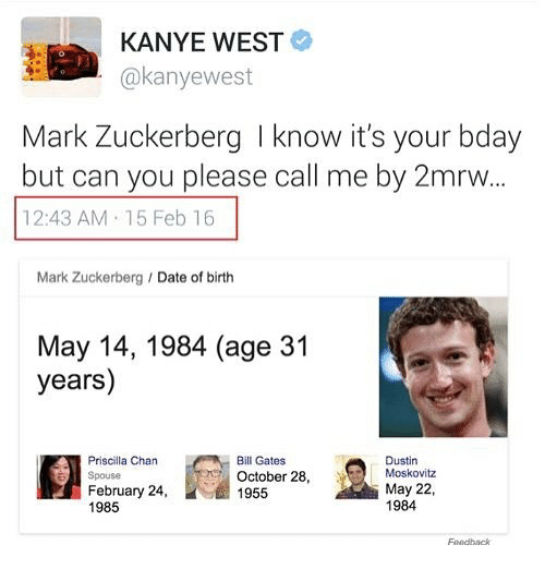 Bill Gates, Kanye, and Mark Zuckerberg: KANYE WEST  @kanyewest  Mark Zuckerberg I know it's your bday  but can you please call me by 2mrw  12:43 AM 15 Feb 16  Mark Zuckerberg Date of birth  May 14, 1984 (age 31  years)  Priscilla Cha  Spouse  February 24,  1985  Bill Gates  October 28,  1955  Dustin  Moskovitz  May 22,  1984