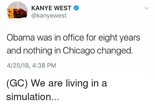 Chicago, Kanye, and Memes: KANYE WEST  @kanyewest  Obama was in office for eight years  and nothing in Chicago changed  4/25/18, 4:38 PM (GC) We are living in a simulation...