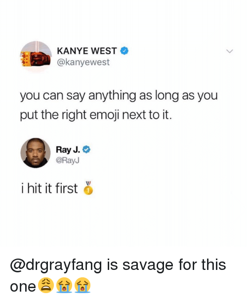 Ray J: KANYE WEST  @kanyewest  you can say anything as long as you  put the right emoji next to it.  Ray J.  @RayJ  i hit it first @drgrayfang is savage for this one😩😭😭