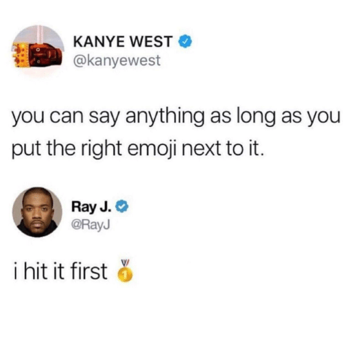 Ray J: KANYE WEST  @kanyewest  you can say anything as long as you  put the right emoji next to it.  Ray J.  @RayJ  i hit it first
