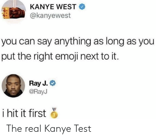 Ray J: KANYE WEST  @kanyewest  you can say anything as long as you  put the right emoji next to it.  Ray J.  @RayJ  i hit it first The real Kanye Test