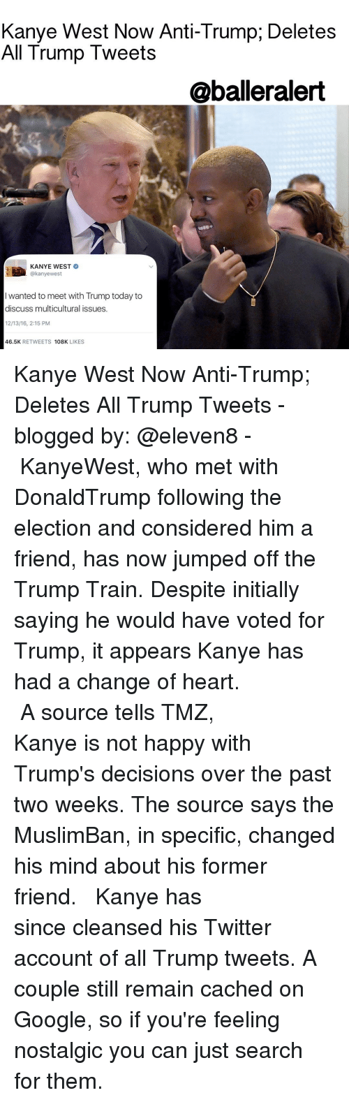 Initialisms: Kanye West Now Anti-Trump, Deletes  All Trump Tweets  @balleralert  KANYE WEST  kanyewest  wanted to meet with Trump today to  discuss multicultural issues.  46.5K  RETWEETS  108K  LIKES Kanye West Now Anti-Trump; Deletes All Trump Tweets - blogged by: @eleven8 - ⠀⠀⠀⠀⠀⠀⠀⠀⠀ ⠀⠀⠀⠀⠀⠀⠀⠀⠀ KanyeWest, who met with DonaldTrump following the election and considered him a friend, has now jumped off the Trump Train. Despite initially saying he would have voted for Trump, it appears Kanye has had a change of heart. ⠀⠀⠀⠀⠀⠀⠀⠀⠀ ⠀⠀⠀⠀⠀⠀⠀⠀⠀ A source tells TMZ, Kanye is not happy with Trump's decisions over the past two weeks. The source says the MuslimBan, in specific, changed his mind about his former friend. ⠀⠀⠀⠀⠀⠀⠀⠀⠀ ⠀⠀⠀⠀⠀⠀⠀⠀⠀ Kanye has since cleansed his Twitter account of all Trump tweets. A couple still remain cached on Google, so if you're feeling nostalgic you can just search for them.