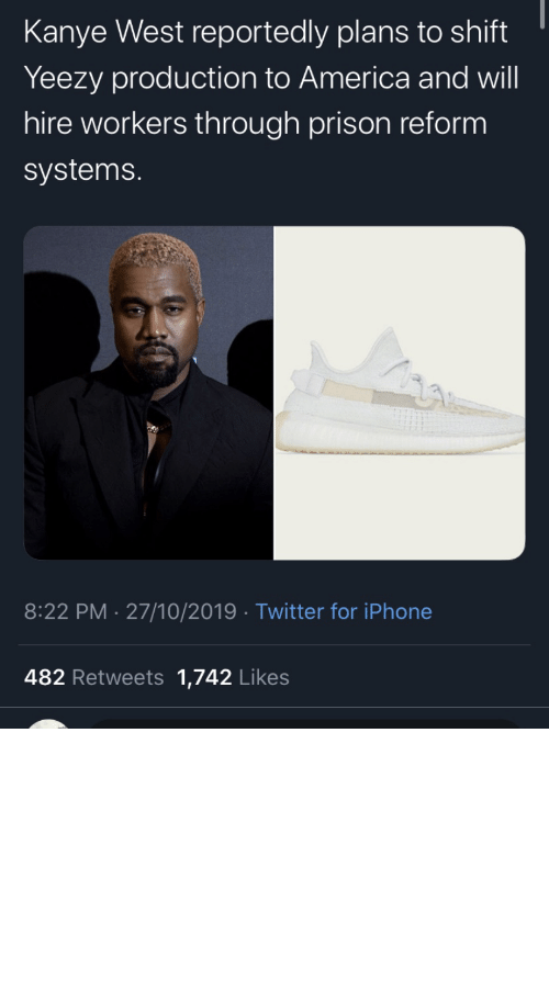 hire: Kanye West reportedly plans to shift  Yeezy production to America and will  hire workers through prison reform  systems.  8:22 PM 27/10/2019 Twitter for iPhone  482 Retweets 1,742 Likes repent-zoomer:I've been skeptical about all this but good for him if he actually puts some action behind his words