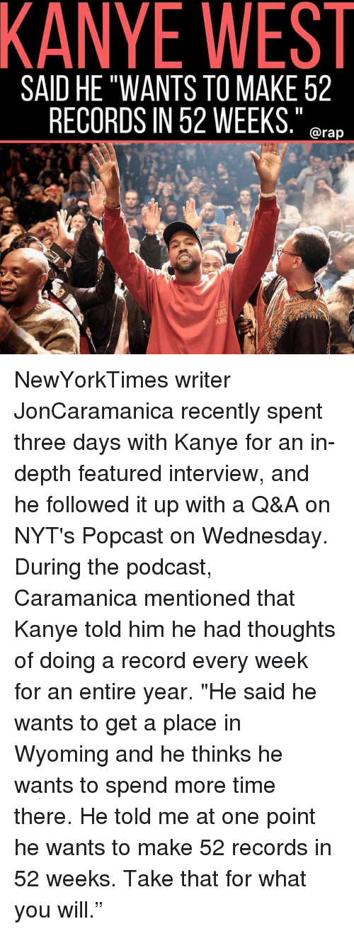 "Kanye, Memes, and Rap: KANYE WEST  SAID HE ""WANTS TO MAKE 52  RECORDS IN 52 WEEKS,""  . @rap NewYorkTimes writer JonCaramanica recently spent three days with Kanye for an in-depth featured interview, and he followed it up with a Q&A on NYT's Popcast on Wednesday. During the podcast, Caramanica mentioned that Kanye told him he had thoughts of doing a record every week for an entire year. ""He said he wants to get a place in Wyoming and he thinks he wants to spend more time there. He told me at one point he wants to make 52 records in 52 weeks. Take that for what you will."""