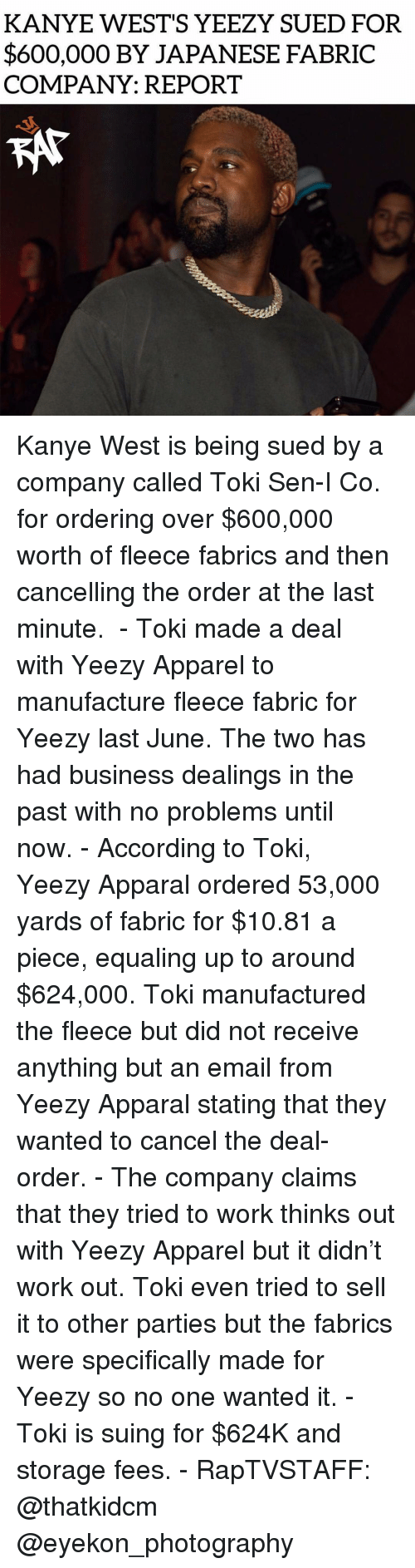 Kanye, Memes, and Yeezy: KANYE WEST'S YEEZY SUED FOR  $600,000 BY JAPANESE FABRIC  COMPANY: REPORT Kanye West is being sued by a company called Toki Sen-I Co. for ordering over $600,000 worth of fleece fabrics and then cancelling the order at the last minute.  - Toki made a deal with Yeezy Apparel to manufacture fleece fabric for Yeezy last June. The two has had business dealings in the past with no problems until now. - According to Toki, Yeezy Apparal ordered 53,000 yards of fabric for $10.81 a piece, equaling up to around $624,000. Toki manufactured the fleece but did not receive anything but an email from Yeezy Apparal stating that they wanted to cancel the deal-order. - The company claims that they tried to work thinks out with Yeezy Apparel but it didn't work out. Toki even tried to sell it to other parties but the fabrics were specifically made for Yeezy so no one wanted it. - Toki is suing for $624K and storage fees. - RapTVSTAFF: @thatkidcm @eyekon_photography