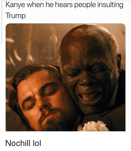 Funny, Kanye, and Lol: Kanye when he hears people insulting  Trump Nochill lol