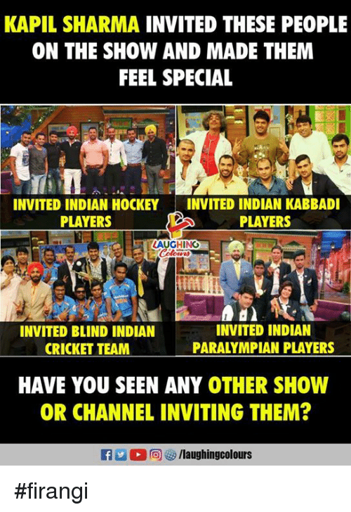 Cricket, Indian, and Indianpeoplefacebook: KAPIL SHARMA INVITED THESE PEOPLE  ON THE SHOW AND MADE THEM  FEEL SPECIAL  INVITED INDIAN HOCKEYINVITED INDIAN KABBADI  PLAYERS  PLAYERS  AUGHING  INVITED BLIND INDIAN  CRICKET TEAM  INVITED INDIAN  PARALYMPIAN PLAYERS  HAVE YOU SEEN ANY OTHER SHOW  OR CHANNEL INVITING THEM?  f /laughingcolours #firangi