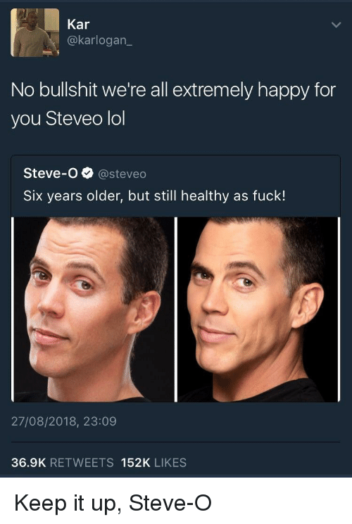 steveo: Kar  @karlogan  No bullshit we're all extremely happy for  you Steveo lol  Steve-o@steveo  Six years older, but still healthy as fuck!  27/08/2018, 23:09  36.9K RETWEETS 152K LIKES Keep it up, Steve-O