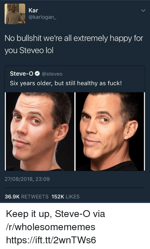 steveo: Kar  @karlogan  No bullshit we're all extremely happy for  you Steveo lol  Steve-o@steveo  Six years older, but still healthy as fuck!  27/08/2018, 23:09  36.9K RETWEETS 152K LIKES Keep it up, Steve-O via /r/wholesomememes https://ift.tt/2wnTWs6