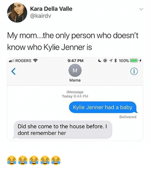 Anaconda, Kylie Jenner, and House: Kara Della Valle  @kairdv  My mom...the only person who doesn't  know who Kylie Jenner is  all ROGERS  9:47 PM  @-q * 100% (_). +  Mama  iMessage  Today 9:44 PM  Kylie Jenner had a baby  Delivered  Did she come to the house before. I  dont remember her 😂😂😂😂😂