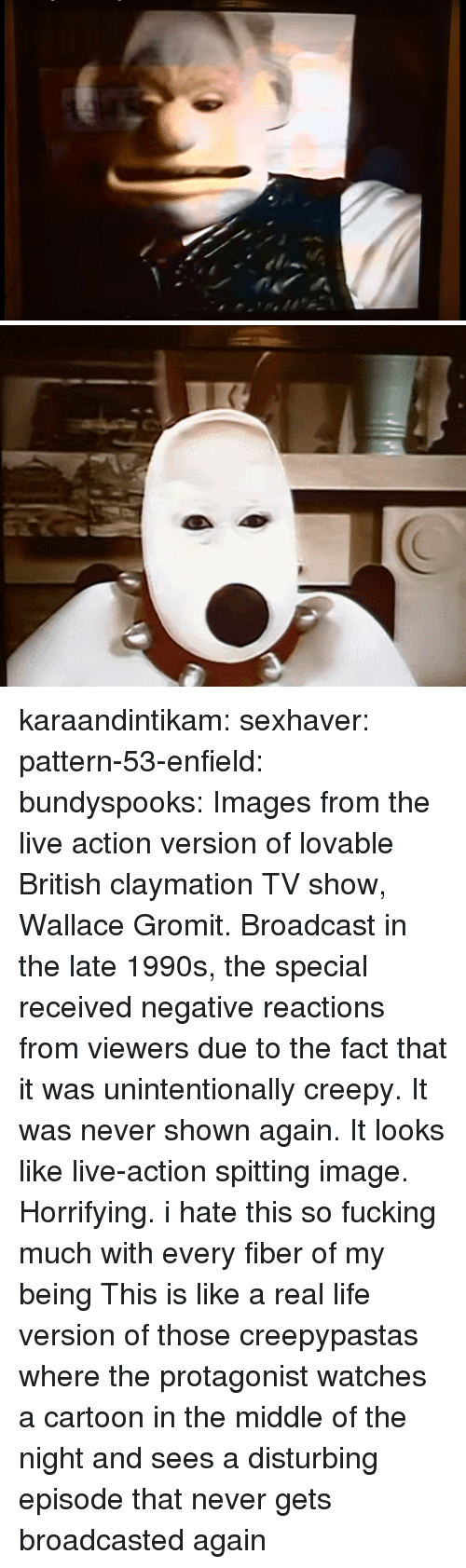 Creepy, Fucking, and Life: karaandintikam:  sexhaver:  pattern-53-enfield:  bundyspooks: Images from the live action version of lovable British claymation TV show, Wallace  Gromit. Broadcast in the late 1990s, the special received negative reactions from viewers due to the fact that it was unintentionally creepy. It was never shown again.  It looks like live-action spitting image. Horrifying.   i hate this so fucking much with every fiber of my being  This is like a real life version of those creepypastas where the protagonist watches a cartoon in the middle of the night and sees a disturbing episode that never gets broadcasted again