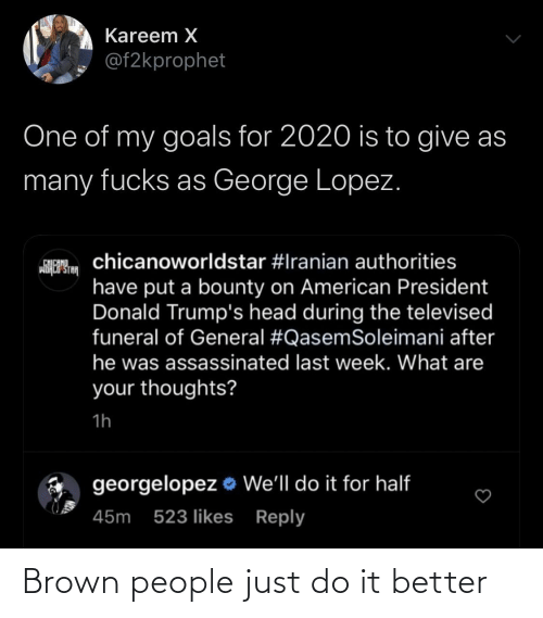 Give: Kareem X  @f2kprophet  One of my goals for 2020 is to give as  many fucks as George Lopez.  chicanoworldstar #Iranian authorities  CHICANO  wiHCP STA  have put a bounty on American President  Donald Trump's head during the televised  funeral of General #QasemSoleimani after  he was assassinated last week. What are  your thoughts?  1h  georgelopez o We'll do it for half  45m 523 likes Reply Brown people just do it better