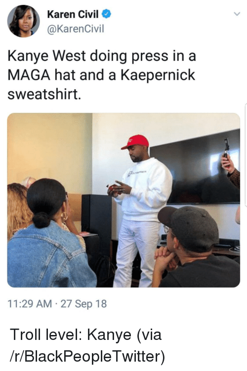 Blackpeopletwitter, Kanye, and Troll: Karen Civil  @KarenCivil  Kanye West doing press in a  MAGA hat and a Kaepernick  sweatshirt  11:29 AM 27 Sep 18 Troll level: Kanye (via /r/BlackPeopleTwitter)