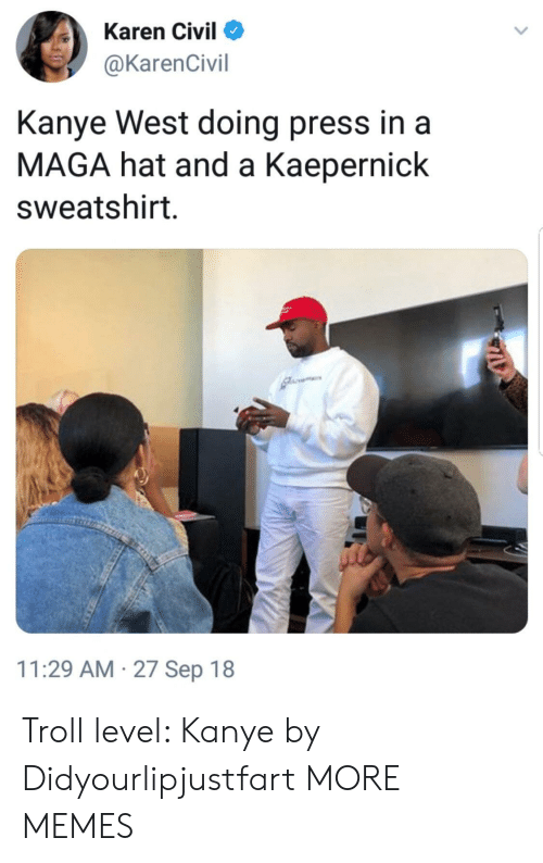 Dank, Kanye, and Memes: Karen Civil  @KarenCivil  Kanye West doing press in a  MAGA hat and a Kaepernick  sweatshirt  11:29 AM 27 Sep 18 Troll level: Kanye by Didyourlipjustfart MORE MEMES