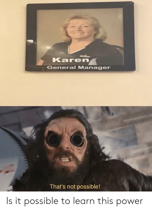Not Possible: Karen  General Manager  That's not possible! Is it possible to learn this power