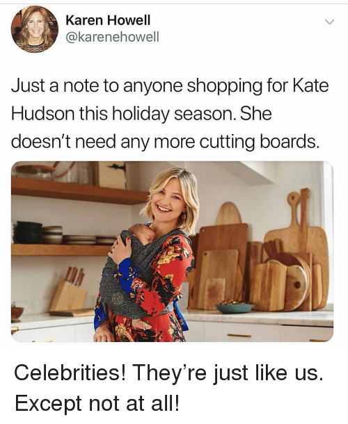 Shopping, Girl Memes, and Celebrities: Karen Howell  @karenehowell  Just a note to anyone shopping for Kate  Hudson this holiday season. She  doesn't need any more cutting boards. Celebrities! They're just like us. Except not at all!