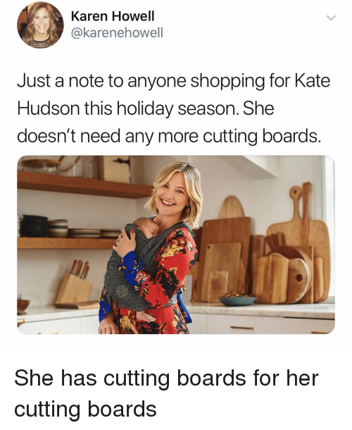 hudson: Karen Howell  @karenehowell  Just a note to anyone shopping for Kate  Hudson this holiday season. She  doesn't need any more cutting boards.  li She has cutting boards for her cutting boards