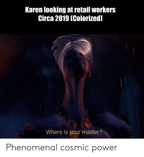 Phenomenal, Power, and Dank Memes: Karen looking at retail workers  Circa 2019 (Colorized)  Where is your master? Phenomenal cosmic power